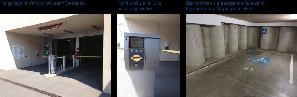 Tiefgarageneinfahrt direkt beim Gebäude. Parkticket ziehen und bei uns entwerten. Barrierefreie Tiefgaragenparkplätze mit barrierefreiem Zugang zum Büro.